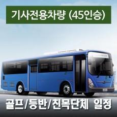45인승차량 + 전용기사(수고비포함) - 골프/등반/세미나 일정